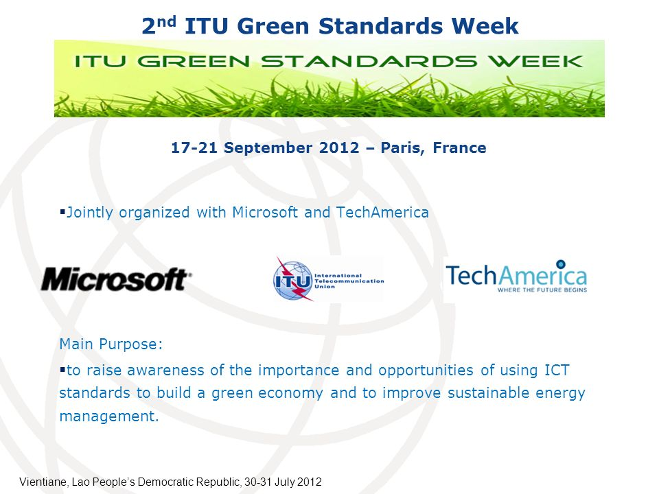 2 nd ITU Green Standards Week September 2012 – Paris, France Jointly organized with Microsoft and TechAmerica Main Purpose: to raise awareness of the importance and opportunities of using ICT standards to build a green economy and to improve sustainable energy management.