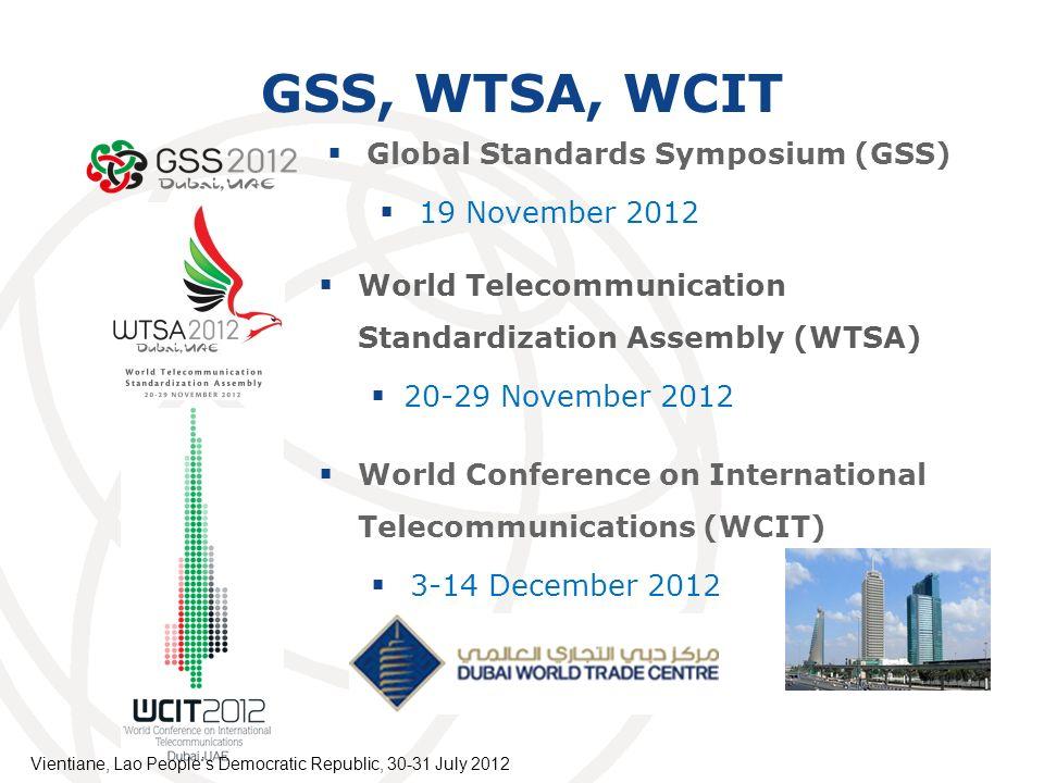 GSS, WTSA, WCIT World Telecommunication Standardization Assembly (WTSA) 20-29 November 2012 World Conference on International Telecommunications (WCIT) 3-14 December 2012 Global Standards Symposium (GSS) 19 November 2012 Vientiane, Lao Peoples Democratic Republic, 30-31 July 2012
