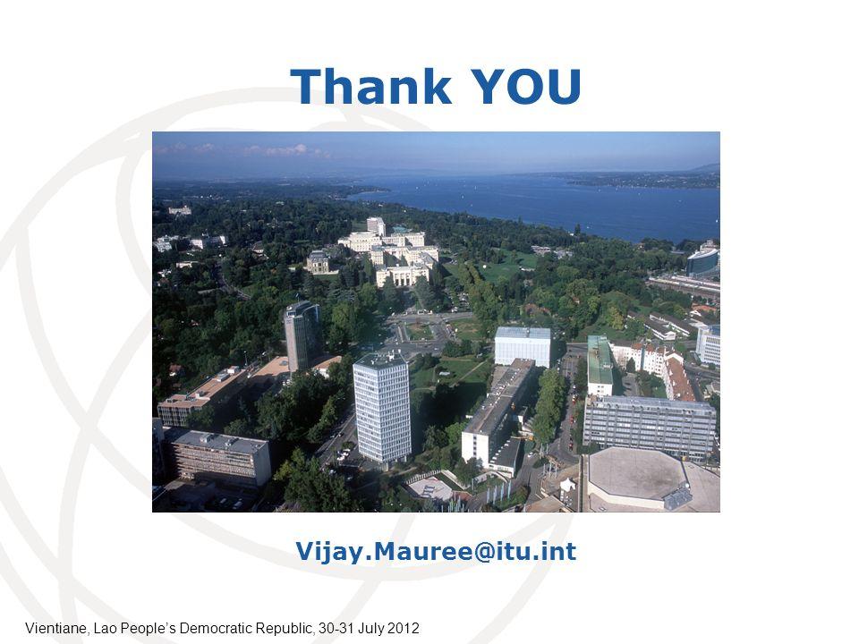 International Telecommunication Union Thank YOU xx.xxx@itu.int Vijay.Mauree@itu.int Vientiane, Lao Peoples Democratic Republic, 30-31 July 2012