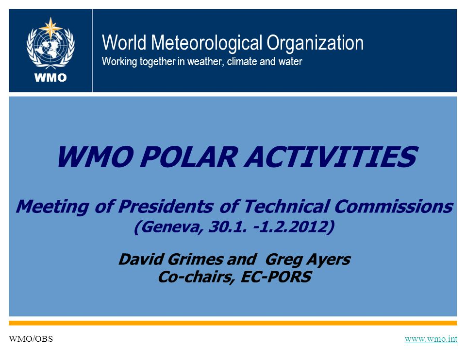 Historical perspective WMO Executive Council (EC-LX) in June, 2008 established the EC-PORS to provide oversight of WMO Polar activities: –Driven by the International Polar Year (IPY 2007-2008); –Focus on integrating programs in Polar regions; –Program coordination for Antarctica; –Entry point to all WMO Programmes and to external partners seeking to collaborate with WMO on polar activities; and –Development of Implementation Strategy for Global Cryosphere Watch (GCW) Maximize the value of investments in Polar Regions