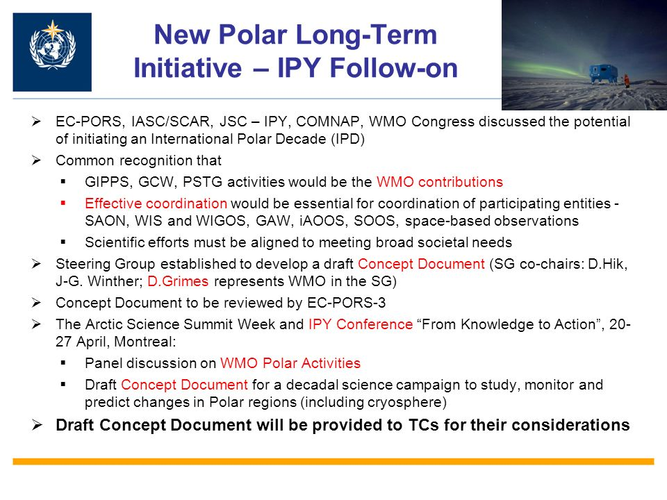 New Polar Long-Term Initiative – IPY Follow-on EC-PORS, IASC/SCAR, JSC – IPY, COMNAP, WMO Congress discussed the potential of initiating an International Polar Decade (IPD) Common recognition that GIPPS, GCW, PSTG activities would be the WMO contributions Effective coordination would be essential for coordination of participating entities - SAON, WIS and WIGOS, GAW, iAOOS, SOOS, space-based observations Scientific efforts must be aligned to meeting broad societal needs Steering Group established to develop a draft Concept Document (SG co-chairs: D.Hik, J-G.