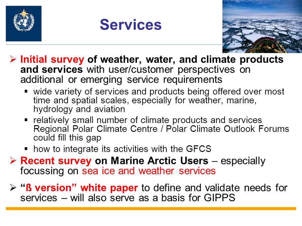 Services Initial survey of weather, water, and climate products and services with user/customer perspectives on additional or emerging service requirements wide variety of services and products being offered over most time and spatial scales, especially for weather, marine, hydrology and aviation relatively small number of climate products and services Regional Polar Climate Centre / Polar Climate Outlook Forums could fill this gap how to integrate its activities with the GFCS Recent survey on Marine Arctic Users – especially focussing on sea ice and weather services ß version white paper to define and validate needs for services – will also serve as a basis for GIPPS