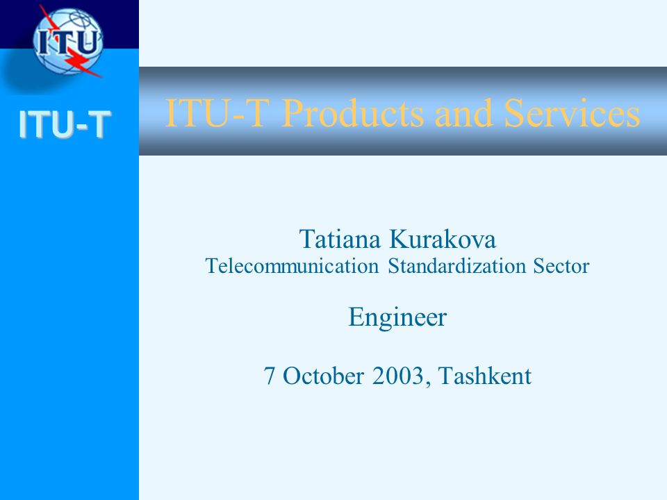 ITU-T ITU-T Products and Services Tatiana Kurakova Telecommunication Standardization Sector Engineer 7 October 2003, Tashkent