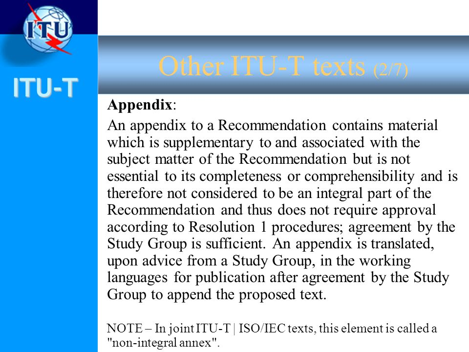 ITU-T Appendix: An appendix to a Recommendation contains material which is supplementary to and associated with the subject matter of the Recommendation but is not essential to its completeness or comprehensibility and is therefore not considered to be an integral part of the Recommendation and thus does not require approval according to Resolution 1 procedures; agreement by the Study Group is sufficient.