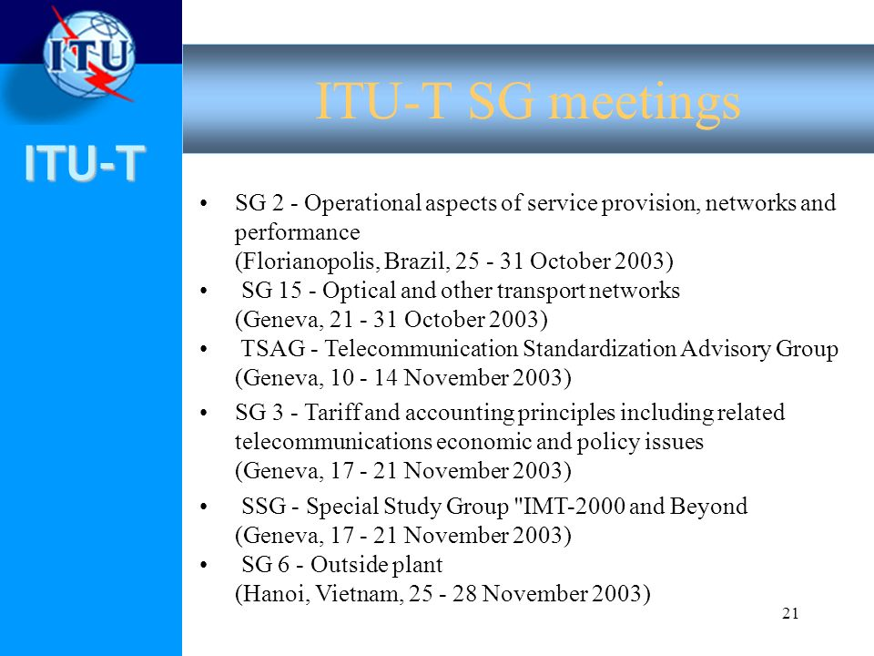 ITU-T 21 SG 2 - Operational aspects of service provision, networks and performance (Florianopolis, Brazil, 25 - 31 October 2003) SG 15 - Optical and other transport networks (Geneva, 21 - 31 October 2003) TSAG - Telecommunication Standardization Advisory Group (Geneva, 10 - 14 November 2003) SG 3 - Tariff and accounting principles including related telecommunications economic and policy issues (Geneva, 17 - 21 November 2003) SSG - Special Study Group IMT-2000 and Beyond (Geneva, 17 - 21 November 2003) SG 6 - Outside plant (Hanoi, Vietnam, 25 - 28 November 2003) ITU-T SG meetings