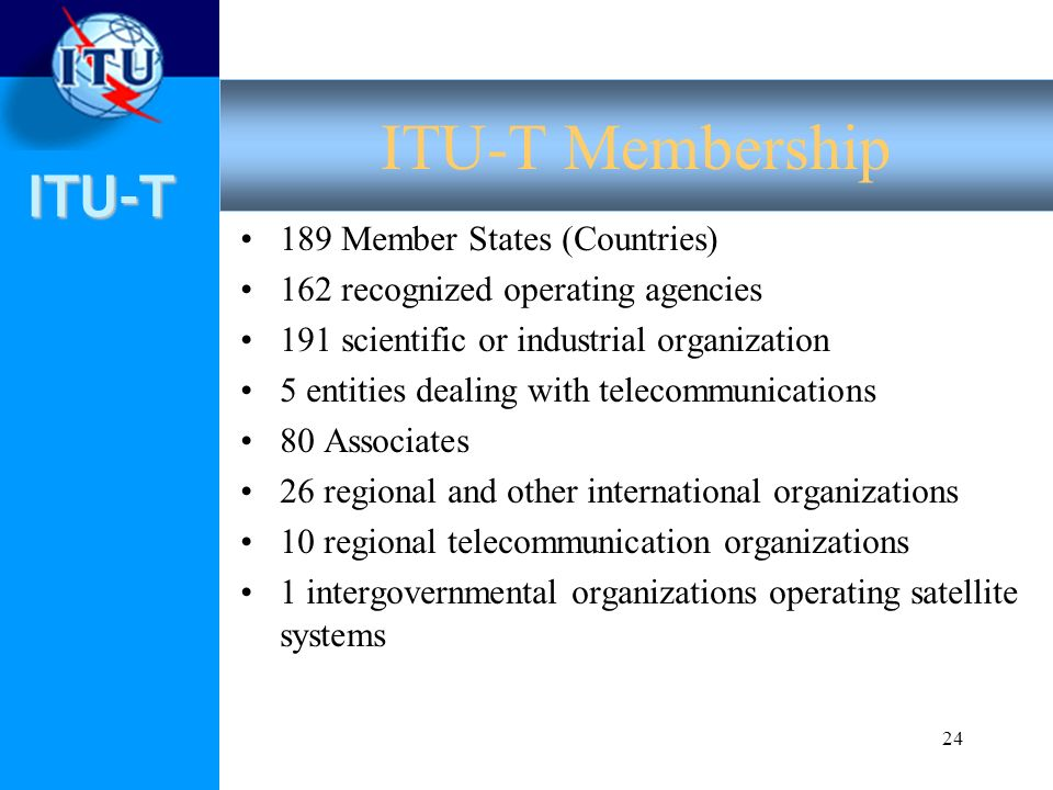 ITU-T 24 189 Member States (Countries) 162 recognized operating agencies 191 scientific or industrial organization 5 entities dealing with telecommunications 80 Associates 26 regional and other international organizations 10 regional telecommunication organizations 1 intergovernmental organizations operating satellite systems ITU-T Membership