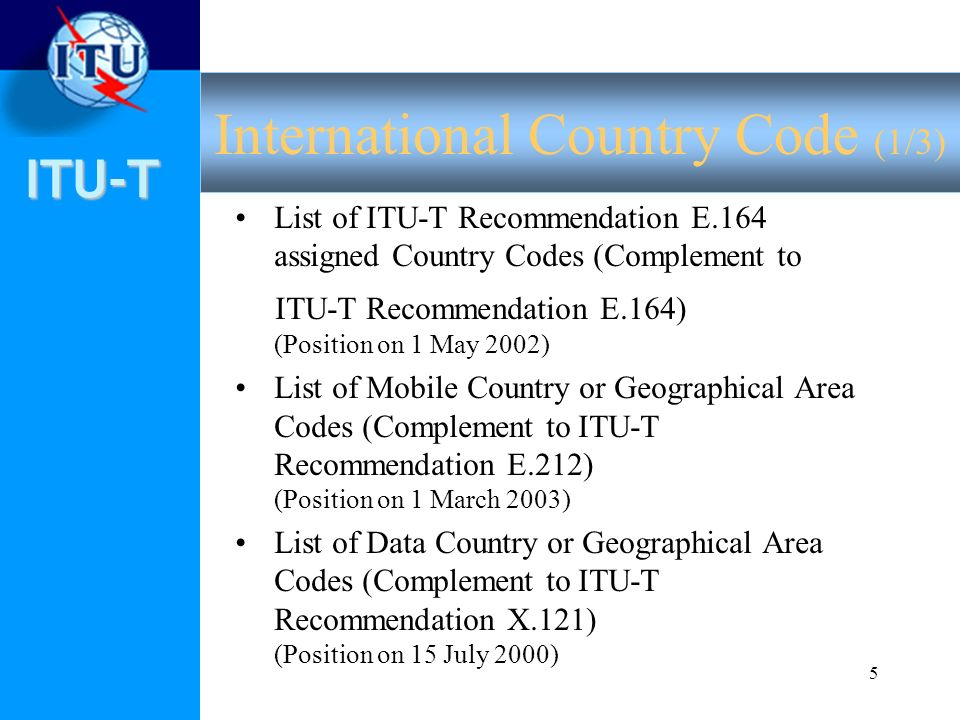 ITU-T 5 List of ITU-T Recommendation E.164 assigned Country Codes (Complement to ITU-T Recommendation E.164) (Position on 1 May 2002) List of Mobile Country or Geographical Area Codes (Complement to ITU-T Recommendation E.212) (Position on 1 March 2003) List of Data Country or Geographical Area Codes (Complement to ITU-T Recommendation X.121) (Position on 15 July 2000) International Country Code (1/3)