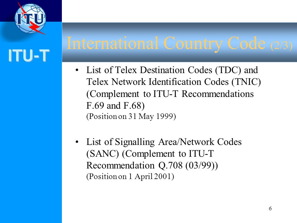 ITU-T 6 List of Telex Destination Codes (TDC) and Telex Network Identification Codes (TNIC) (Complement to ITU-T Recommendations F.69 and F.68) (Position on 31 May 1999) List of Signalling Area/Network Codes (SANC) (Complement to ITU-T Recommendation Q.708 (03/99)) (Position on 1 April 2001) International Country Code (2/3)