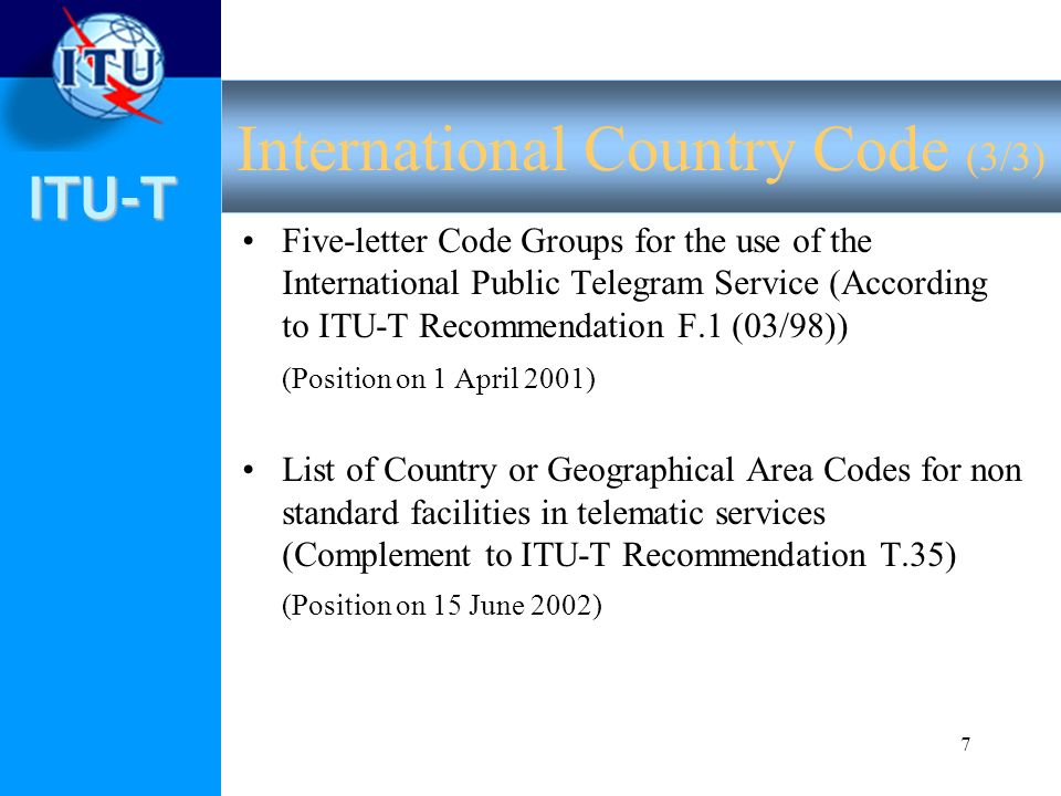 ITU-T 7 Five-letter Code Groups for the use of the International Public Telegram Service (According to ITU-T Recommendation F.1 (03/98)) (Position on 1 April 2001) List of Country or Geographical Area Codes for non standard facilities in telematic services (Complement to ITU-T Recommendation T.35) (Position on 15 June 2002) International Country Code (3/3)