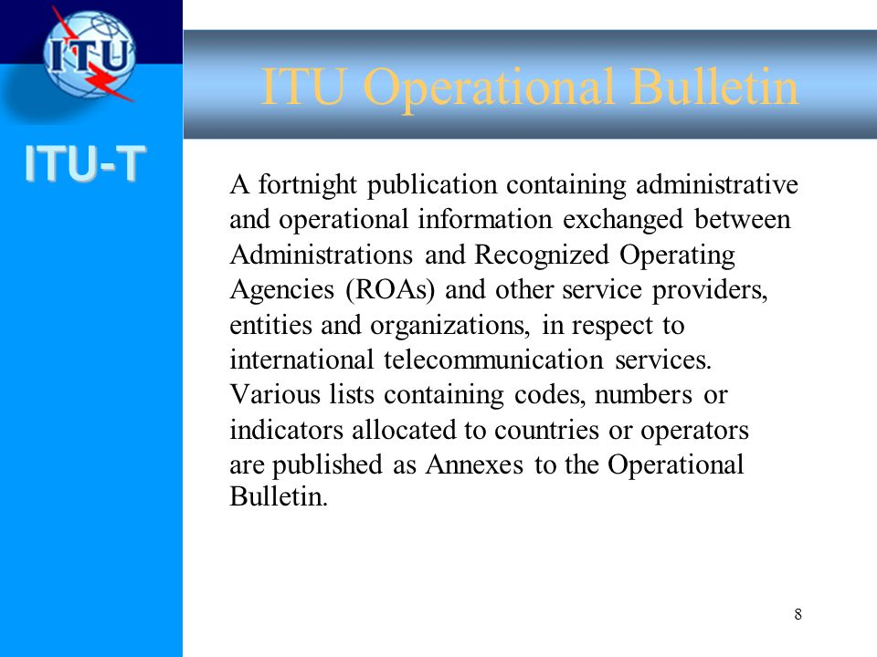 ITU-T 8 A fortnight publication containing administrative and operational information exchanged between Administrations and Recognized Operating Agencies (ROAs) and other service providers, entities and organizations, in respect to international telecommunication services.