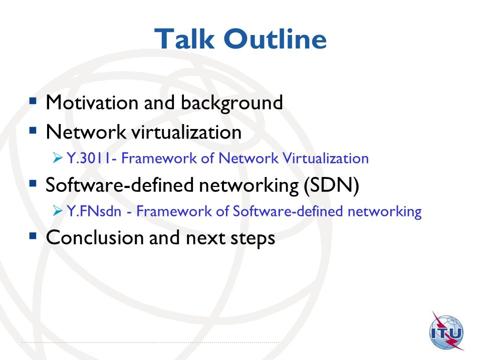 Talk Outline Motivation and background Network virtualization Y.3011- Framework of Network Virtualization Software-defined networking (SDN) Y.FNsdn -