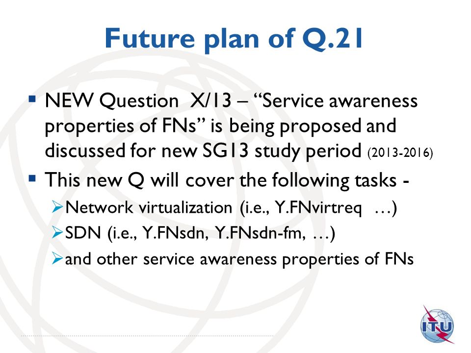 Future plan of Q.21 NEW Question X/13 – Service awareness properties of FNs is being proposed and discussed for new SG13 study period (2013-2016) This