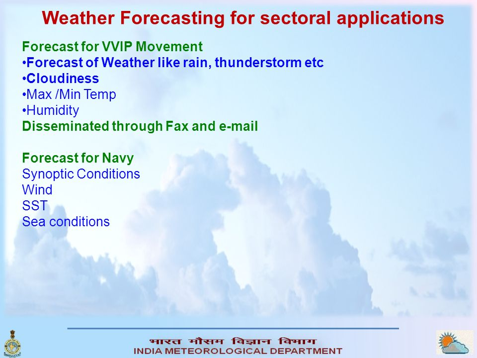 Weather Forecasting for sectoral applications Forecast for VVIP Movement Forecast of Weather like rain, thunderstorm etc Cloudiness Max /Min Temp Humidity Disseminated through Fax and e-mail Forecast for Navy Synoptic Conditions Wind SST Sea conditions