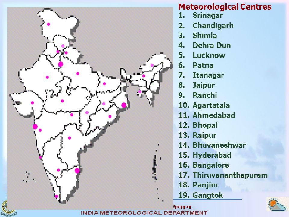 Meteorological Centres 1.Srinagar 2.Chandigarh 3.Shimla 4.Dehra Dun 5.Lucknow 6.Patna 7.Itanagar 8.Jaipur 9.Ranchi 10.Agartatala 11.Ahmedabad 12.Bhopa