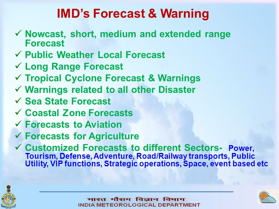 Nowcast, short, medium and extended range Forecast Public Weather Local Forecast Long Range Forecast Tropical Cyclone Forecast & Warnings Warnings related to all other Disaster Sea State Forecast Coastal Zone Forecasts Forecasts to Aviation Forecasts for Agriculture Customized Forecasts to different Sectors- Power, Tourism, Defense, Adventure, Road/Railway transports, Public Utility, VIP functions, Strategic operations, Space, event based etc IMDs Forecast & Warning