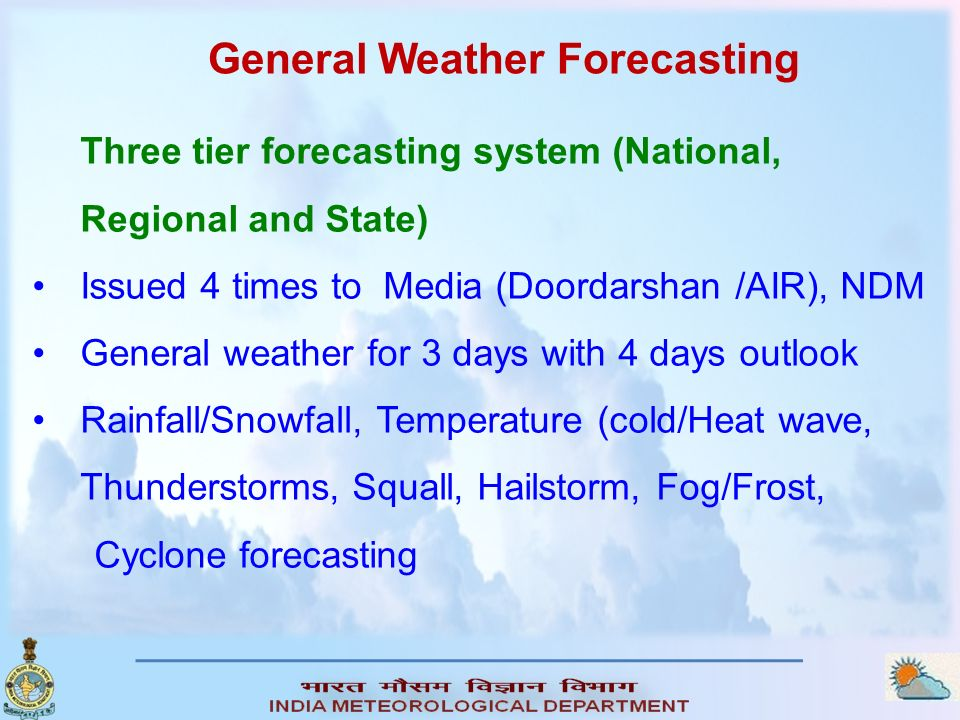 General Weather Forecasting Three tier forecasting system (National, Regional and State) Issued 4 times to Media (Doordarshan /AIR), NDM General weath