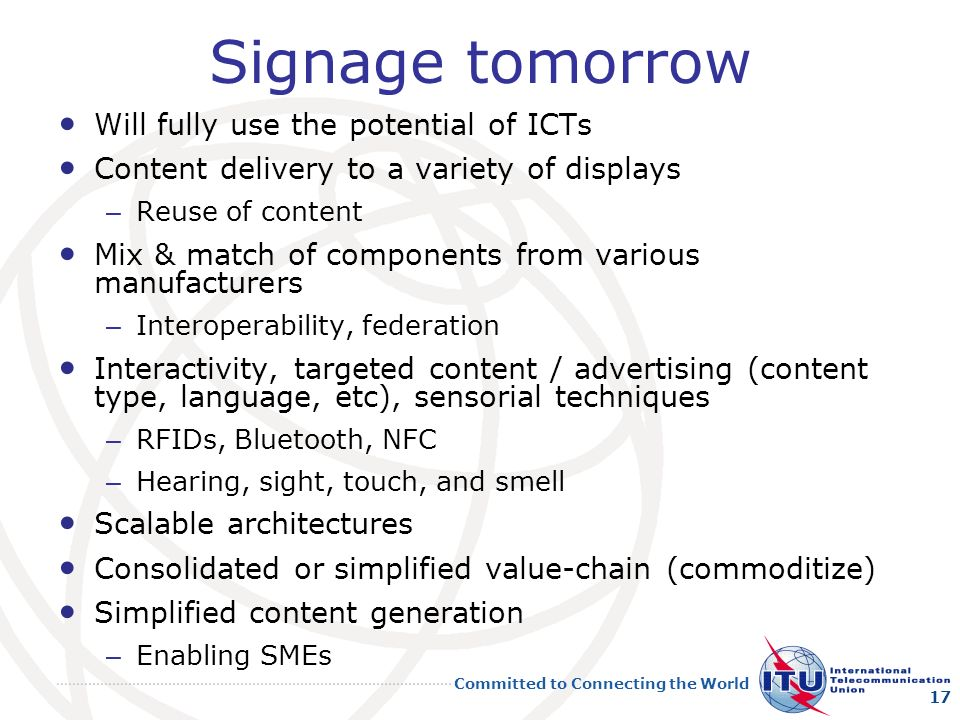 Committed to Connecting the World Signage tomorrow Will fully use the potential of ICTs Content delivery to a variety of displays – Reuse of content Mix & match of components from various manufacturers – Interoperability, federation Interactivity, targeted content / advertising (content type, language, etc), sensorial techniques – RFIDs, Bluetooth, NFC – Hearing, sight, touch, and smell Scalable architectures Consolidated or simplified value-chain (commoditize) Simplified content generation – Enabling SMEs 17