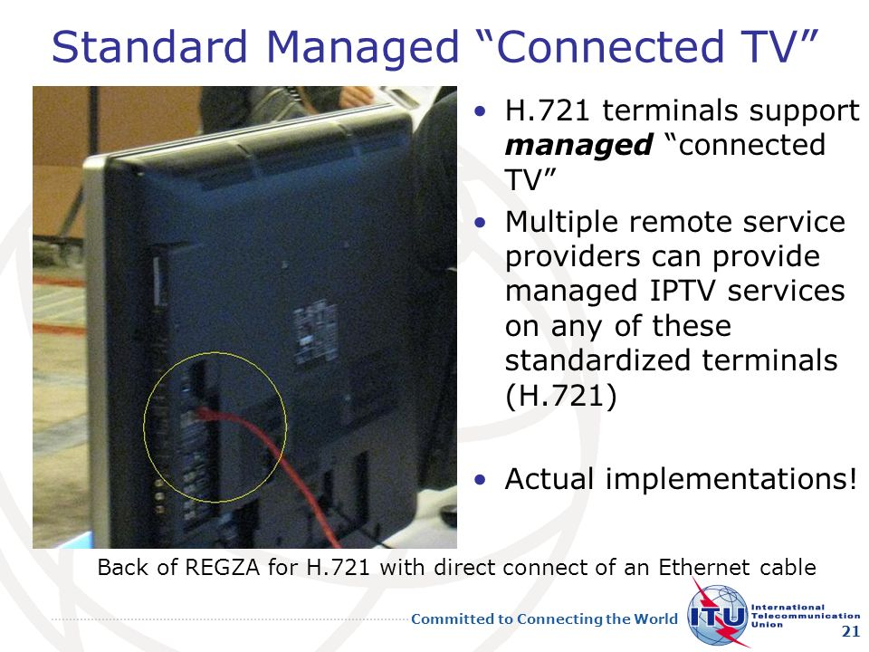 Committed to Connecting the World Standard Managed Connected TV H.721 terminals support managed connected TV Multiple remote service providers can provide managed IPTV services on any of these standardized terminals (H.721) Actual implementations.