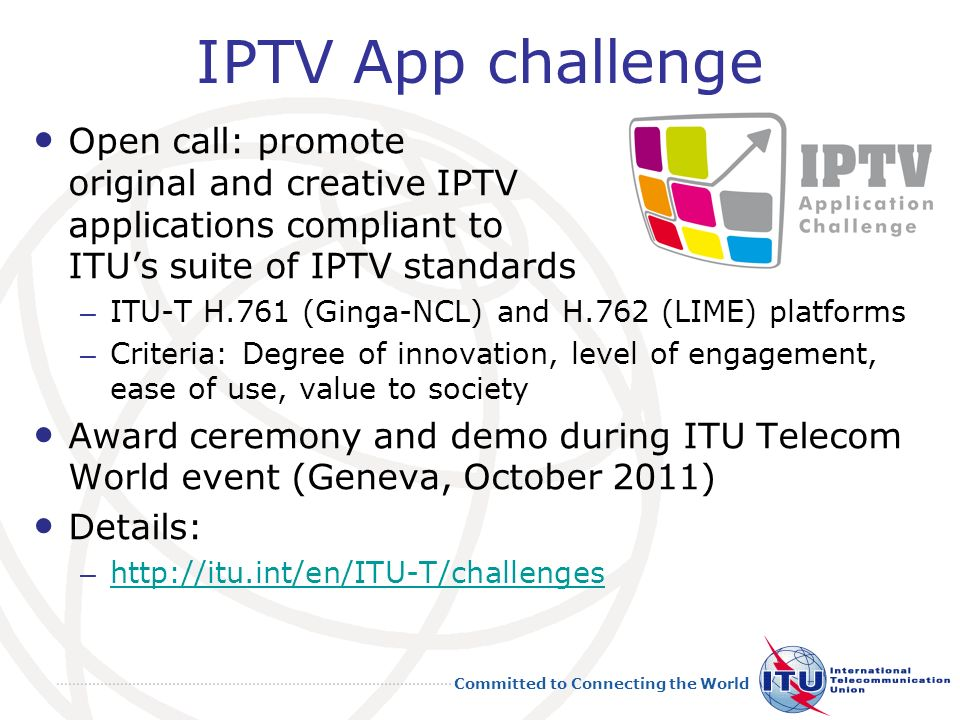 Committed to Connecting the World IPTV App challenge Open call: promote original and creative IPTV applications compliant to ITUs suite of IPTV standards – ITU-T H.761 (Ginga-NCL) and H.762 (LIME) platforms – Criteria: Degree of innovation, level of engagement, ease of use, value to society Award ceremony and demo during ITU Telecom World event (Geneva, October 2011) Details: – http://itu.int/en/ITU-T/challenges http://itu.int/en/ITU-T/challenges 23