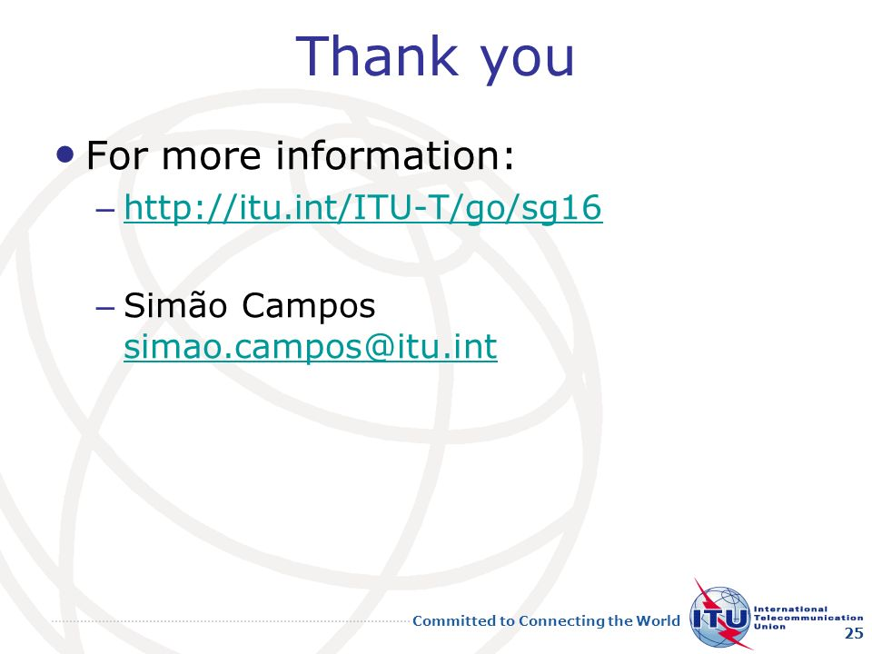 Committed to Connecting the World Thank you For more information: – http://itu.int/ITU-T/go/sg16 http://itu.int/ITU-T/go/sg16 – Simão Campos simao.campos@itu.int simao.campos@itu.int 25