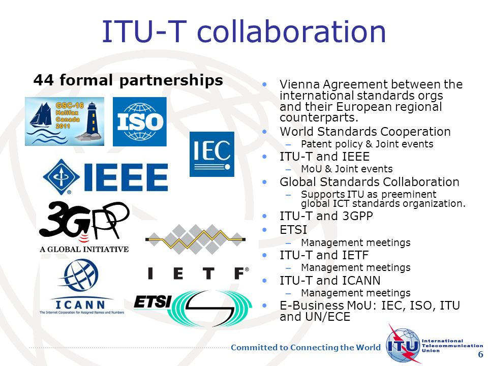 Committed to Connecting the World ITU-T collaboration 44 formal partnerships Vienna Agreement between the international standards orgs and their European regional counterparts.