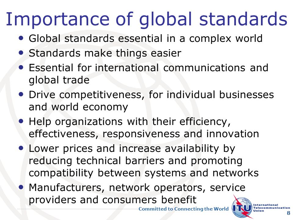Committed to Connecting the World Importance of global standards Global standards essential in a complex world Standards make things easier Essential for international communications and global trade Drive competitiveness, for individual businesses and world economy Help organizations with their efficiency, effectiveness, responsiveness and innovation Lower prices and increase availability by reducing technical barriers and promoting compatibility between systems and networks Manufacturers, network operators, service providers and consumers benefit 8