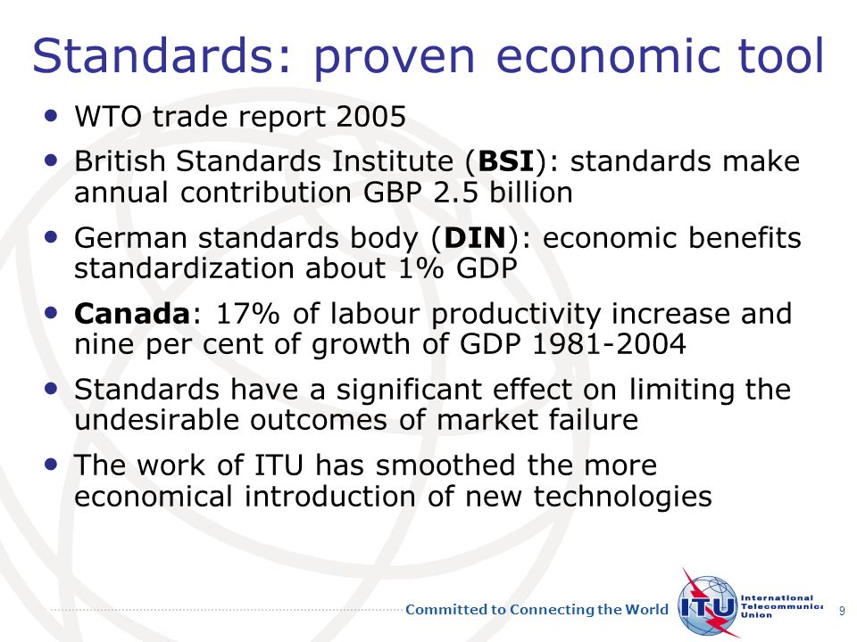 Committed to Connecting the World 9 Standards: proven economic tool WTO trade report 2005 British Standards Institute (BSI): standards make annual contribution GBP 2.5 billion German standards body (DIN): economic benefits standardization about 1% GDP Canada: 17% of labour productivity increase and nine per cent of growth of GDP 1981-2004 Standards have a significant effect on limiting the undesirable outcomes of market failure The work of ITU has smoothed the more economical introduction of new technologies