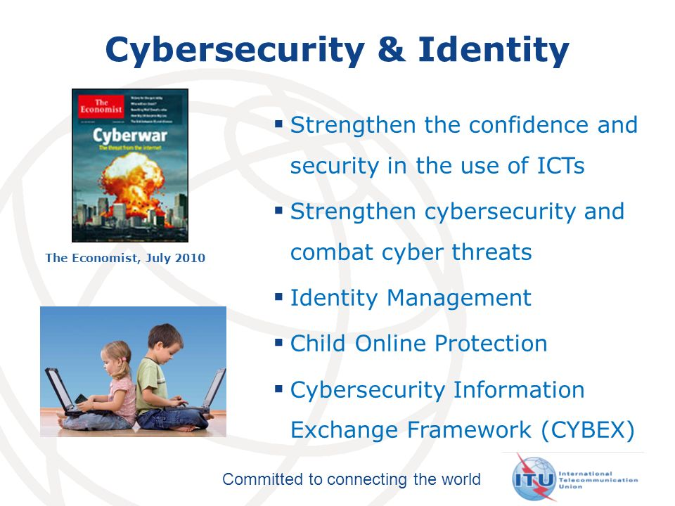 Committed to connecting the world Cybersecurity & Identity Strengthen the confidence and security in the use of ICTs Strengthen cybersecurity and combat cyber threats Identity Management Child Online Protection Cybersecurity Information Exchange Framework (CYBEX) The Economist, July 2010
