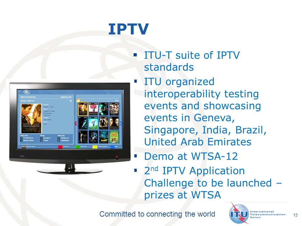 Committed to connecting the world IPTV ITU-T suite of IPTV standards ITU organized interoperability testing events and showcasing events in Geneva, Singapore, India, Brazil, United Arab Emirates Demo at WTSA-12 2 nd IPTV Application Challenge to be launched – prizes at WTSA 13