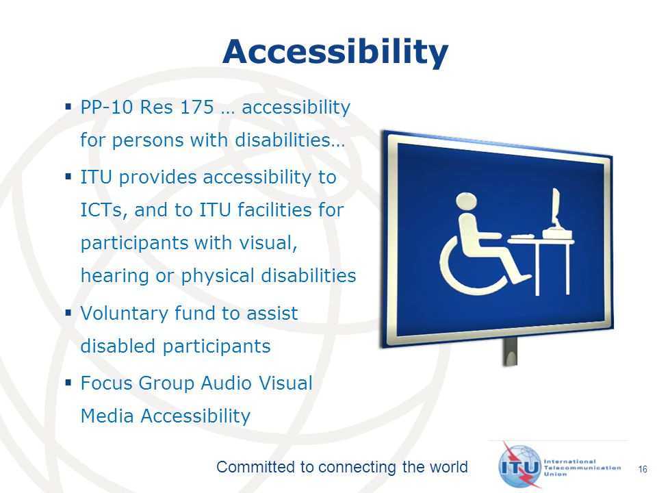Committed to connecting the world Accessibility PP-10 Res 175 … accessibility for persons with disabilities… ITU provides accessibility to ICTs, and to ITU facilities for participants with visual, hearing or physical disabilities Voluntary fund to assist disabled participants Focus Group Audio Visual Media Accessibility 16