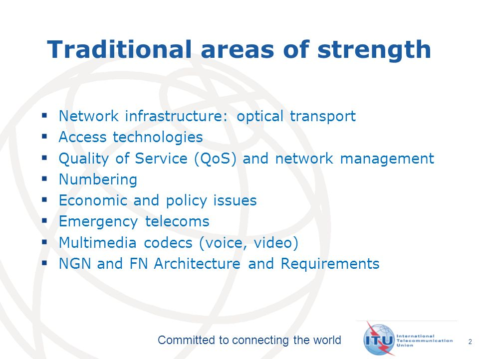 Committed to connecting the world Traditional areas of strength Network infrastructure: optical transport Access technologies Quality of Service (QoS) and network management Numbering Economic and policy issues Emergency telecoms Multimedia codecs (voice, video) NGN and FN Architecture and Requirements 2