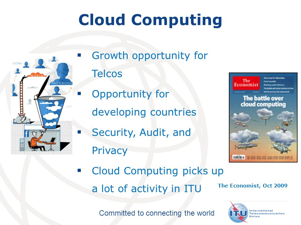 Committed to connecting the world Cloud Computing Growth opportunity for Telcos Opportunity for developing countries Security, Audit, and Privacy Cloud Computing picks up a lot of activity in ITU The Economist, Oct 2009