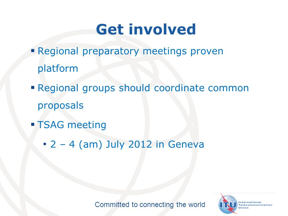 Committed to connecting the world Get involved Regional preparatory meetings proven platform Regional groups should coordinate common proposals TSAG meeting 2 – 4 (am) July 2012 in Geneva