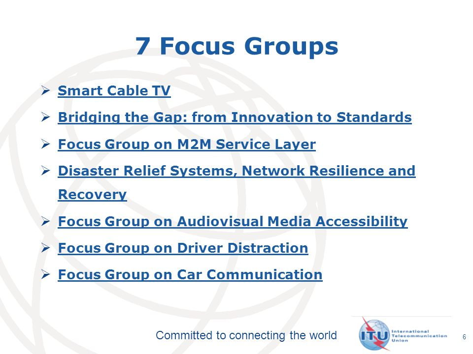 Committed to connecting the world 7 Focus Groups Smart Cable TV Bridging the Gap: from Innovation to Standards Focus Group on M2M Service Layer Disaster Relief Systems, Network Resilience and Recovery Disaster Relief Systems, Network Resilience and Recovery Focus Group on Audiovisual Media Accessibility Focus Group on Driver Distraction Focus Group on Car Communication 6