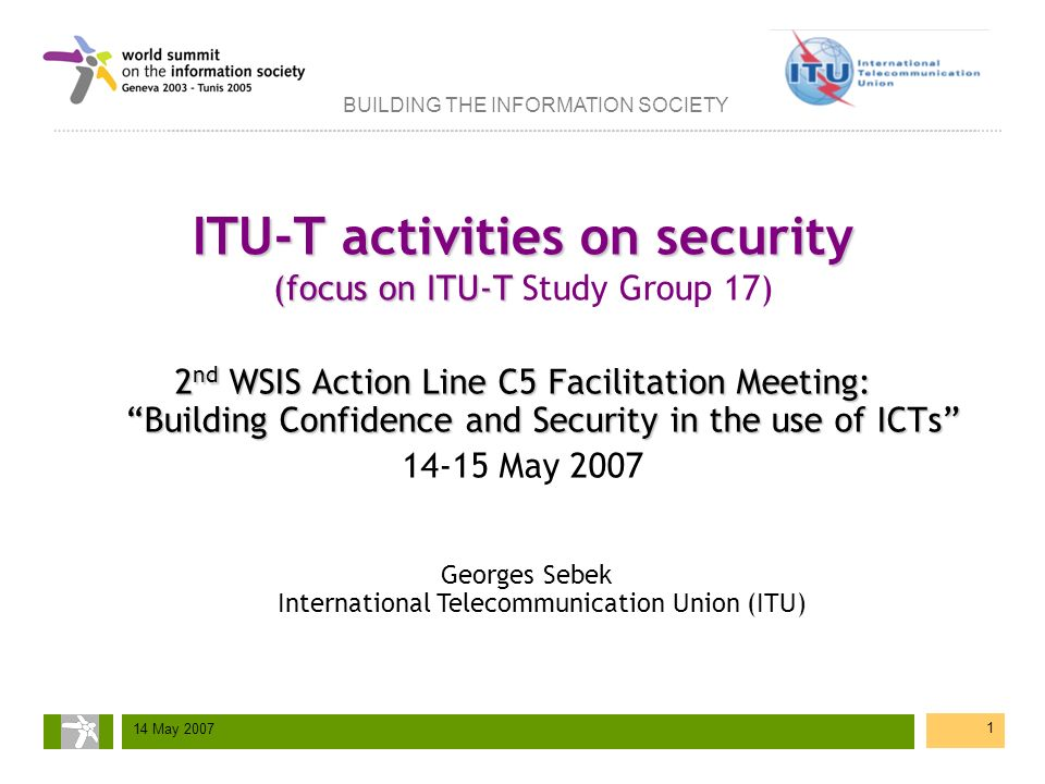 BUILDING THE INFORMATION SOCIETY 14 May 2007 1 ITU-T activities on security (focus on ITU-T ITU-T activities on security (focus on ITU-T Study Group 1