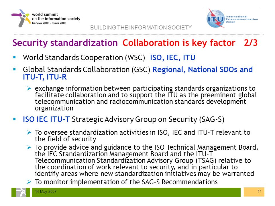 BUILDING THE INFORMATION SOCIETY 14 May 2007 11 Security standardization Collaboration is key factor 2/3 World Standards Cooperation (WSC)ISO, IEC, IT