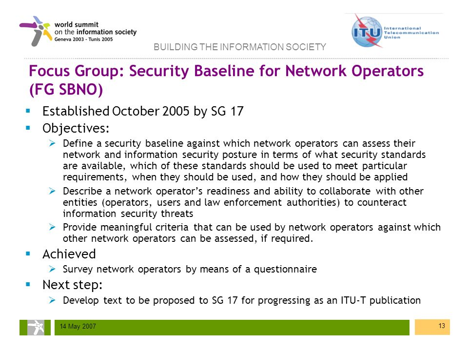 BUILDING THE INFORMATION SOCIETY 14 May 2007 13 Focus Group: Security Baseline for Network Operators (FG SBNO) Established October 2005 by SG 17 Objec