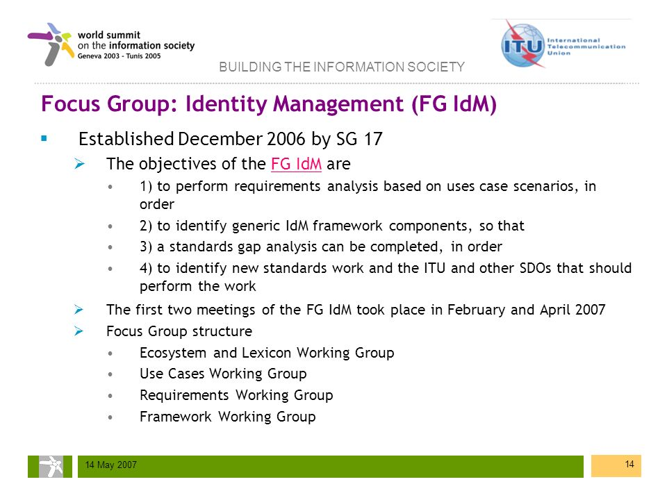 BUILDING THE INFORMATION SOCIETY 14 May 2007 14 Established December 2006 by SG 17 The objectives of the FG IdM areFG IdM 1) to perform requirements a