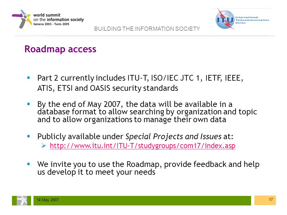 BUILDING THE INFORMATION SOCIETY 14 May 2007 17 Roadmap access Part 2 currently includes ITU-T, ISO/IEC JTC 1, IETF, IEEE, ATIS, ETSI and OASIS securi