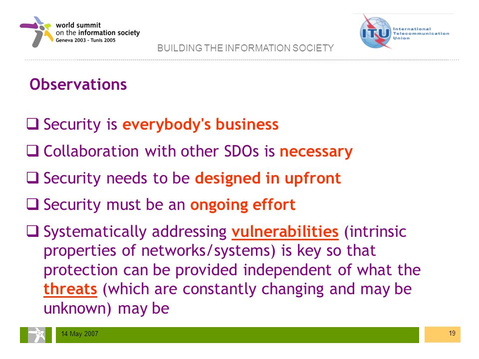 BUILDING THE INFORMATION SOCIETY 14 May 2007 19 Observations Security is everybody's business Collaboration with other SDOs is necessary Security need