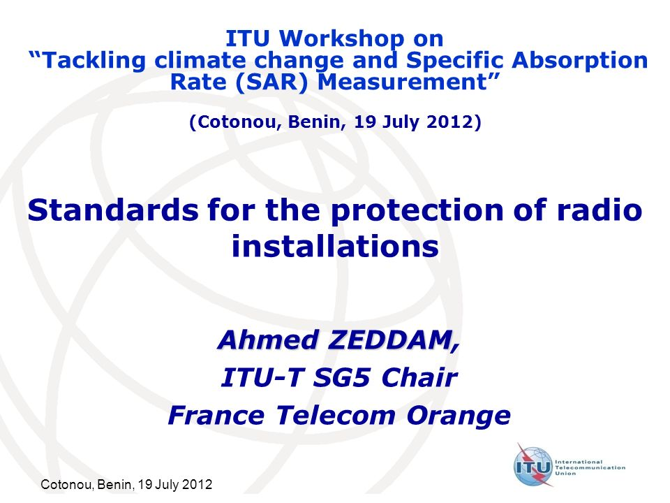 Cotonou, Benin, 19 July 2012 Standards for the protection of radio installations Ahmed ZEDDAM Ahmed ZEDDAM, ITU-T SG5 Chair France Telecom Orange ITU Workshop on Tackling climate change and Specific Absorption Rate (SAR) Measurement (Cotonou, Benin, 19 July 2012)