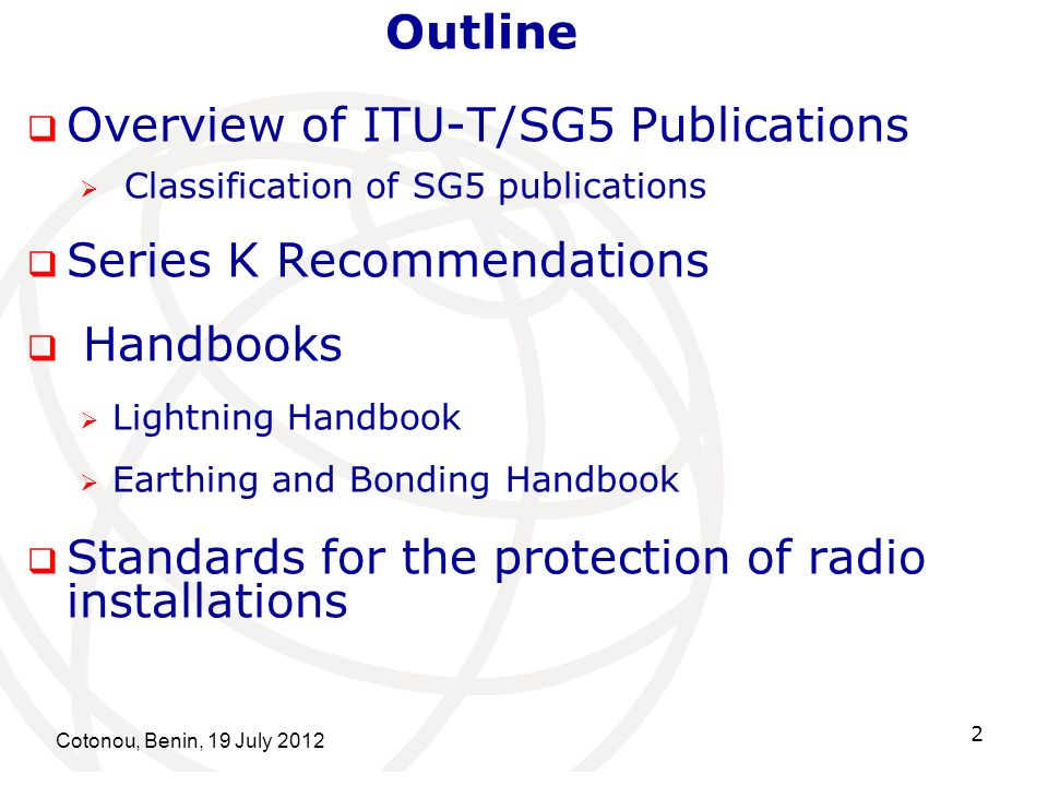 Cotonou, Benin, 19 July 2012 2 Overview of ITU-T/SG5 Publications Classification of SG5 publications Series K Recommendations Handbooks Lightning Handbook Earthing and Bonding Handbook Standards for the protection of radio installations Outline