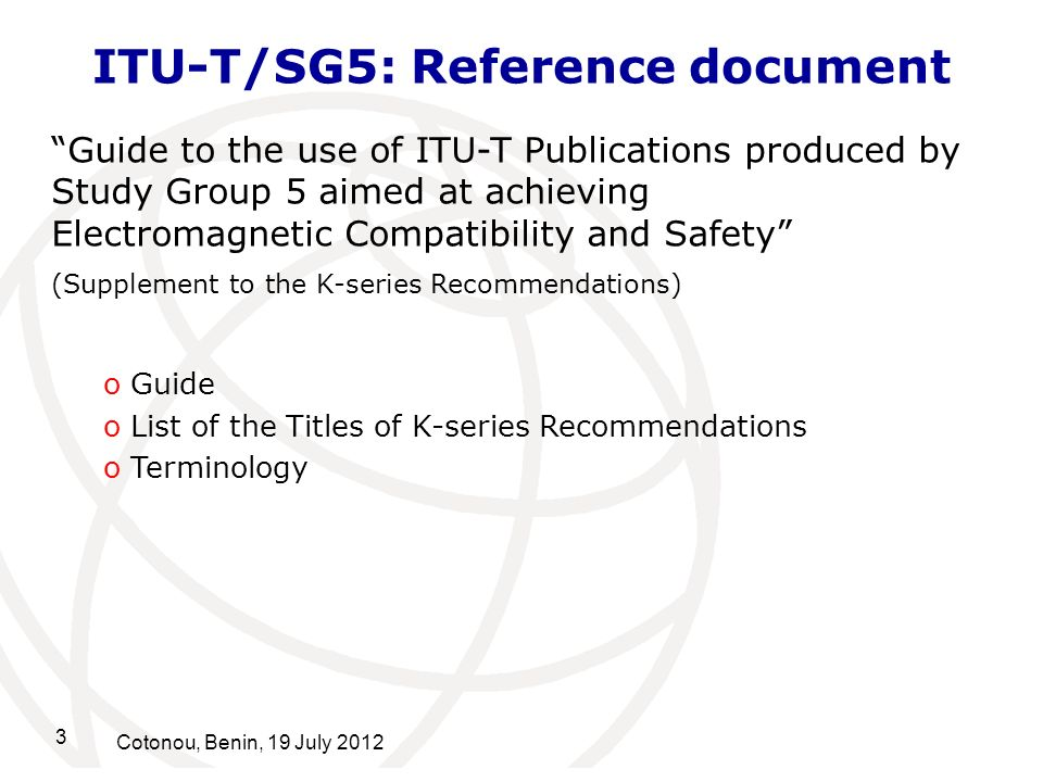 3 Cotonou, Benin, 19 July 2012 ITU-T/SG5: Reference document Guide to the use of ITU-T Publications produced by Study Group 5 aimed at achieving Electromagnetic Compatibility and Safety (Supplement to the K-series Recommendations) o Guide o List of the Titles of K-series Recommendations o Terminology