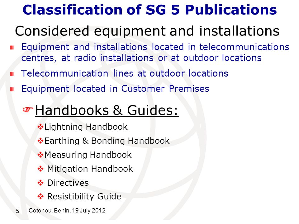 5 Cotonou, Benin, 19 July 2012 Classification of SG 5 Publications Equipment and installations located in telecommunications centres, at radio installations or at outdoor locations Telecommunication lines at outdoor locations Equipment located in Customer Premises Considered equipment and installations Handbooks & Guides: Lightning Handbook Earthing & Bonding Handbook Measuring Handbook Mitigation Handbook Directives Resistibility Guide