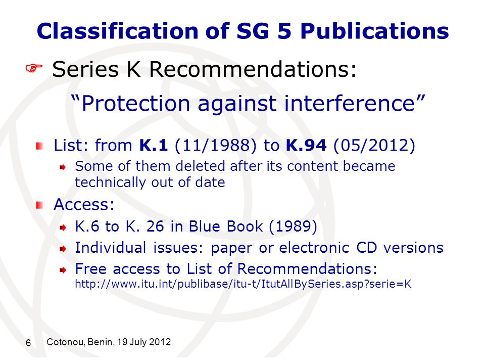 6 Cotonou, Benin, 19 July 2012 Classification of SG 5 Publications Protection against interference List: from K.1 (11/1988) to K.94 (05/2012) Some of them deleted after its content became technically out of date Access: K.6 to K.