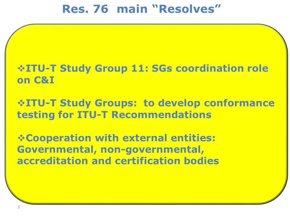 Res. 76 main Resolves 3 ITU-T Study Group 11: SGs coordination role on C&I ITU T Study Groups: to develop conformance testing for ITU-T Recommendation