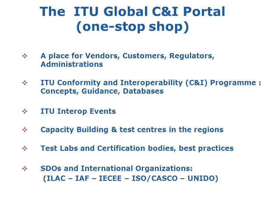 A place for Vendors, Customers, Regulators, Administrations ITU Conformity and Interoperability (C&I) Programme : Concepts, Guidance, Databases ITU Interop Events Capacity Building & test centres in the regions Test Labs and Certification bodies, best practices SDOs and International Organizations: (ILAC – IAF – IECEE – ISO/CASCO – UNIDO) The ITU Global C&I Portal (one-stop shop)
