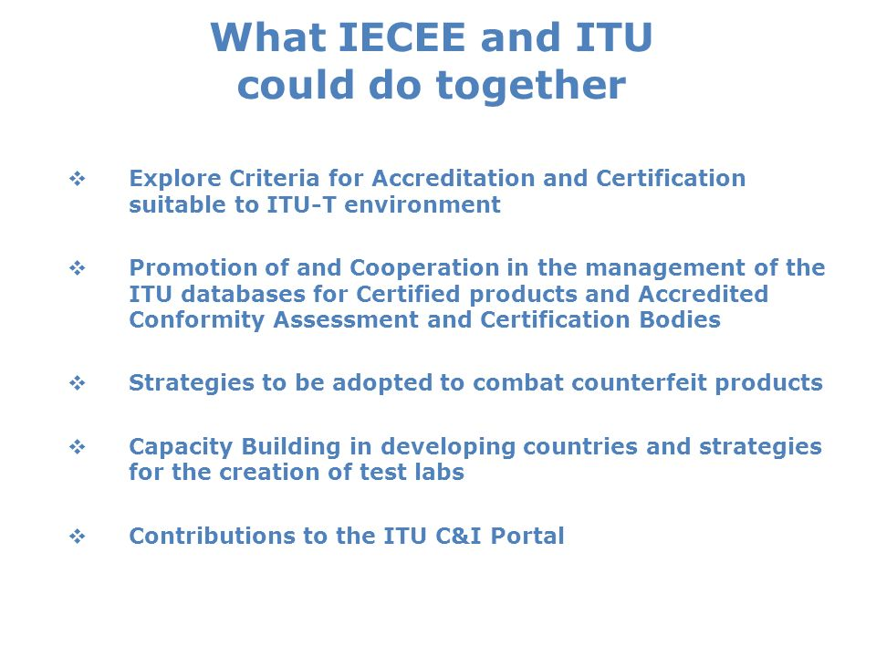 What IECEE and ITU could do together Explore Criteria for Accreditation and Certification suitable to ITU-T environment Promotion of and Cooperation in the management of the ITU databases for Certified products and Accredited Conformity Assessment and Certification Bodies Strategies to be adopted to combat counterfeit products Capacity Building in developing countries and strategies for the creation of test labs Contributions to the ITU C&I Portal