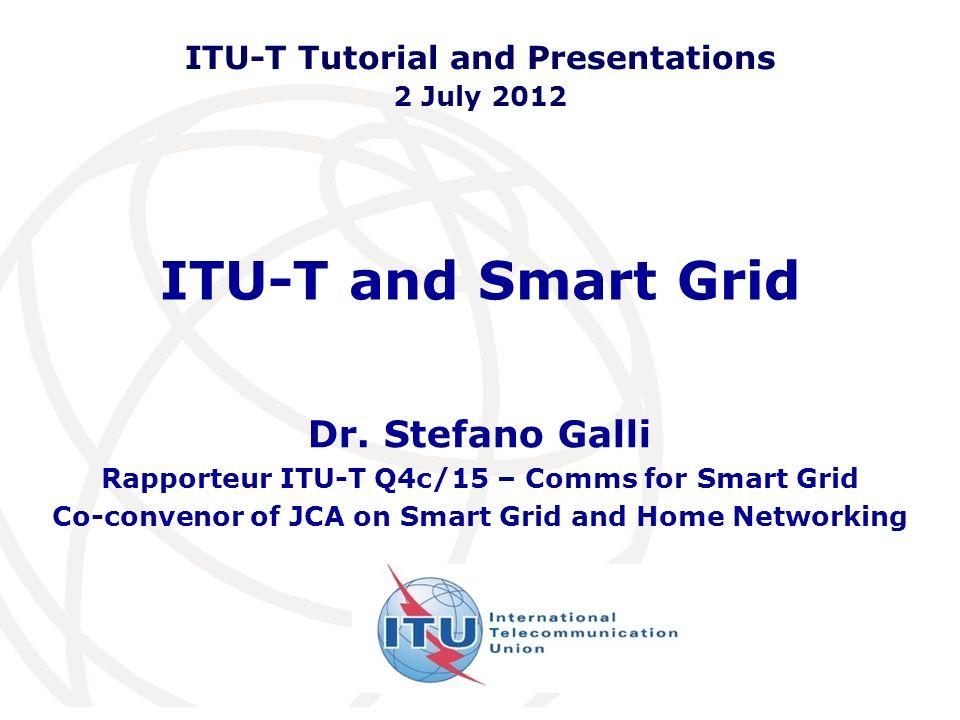 ITU-T and Smart Grid Dr. Stefano Galli Rapporteur ITU-T Q4c/15 – Comms for Smart Grid Co-convenor of JCA on Smart Grid and Home Networking ITU-T Tutor