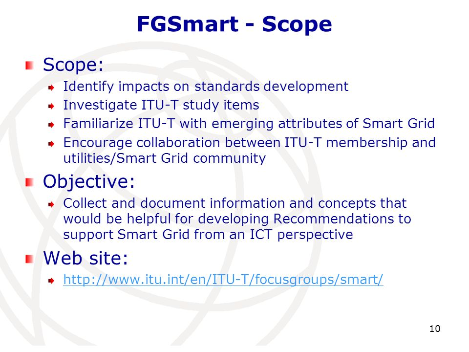 Scope: Identify impacts on standards development Investigate ITU-T study items Familiarize ITU-T with emerging attributes of Smart Grid Encourage coll